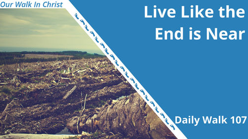 Live Like it is the End Times | Daily Walk 107
