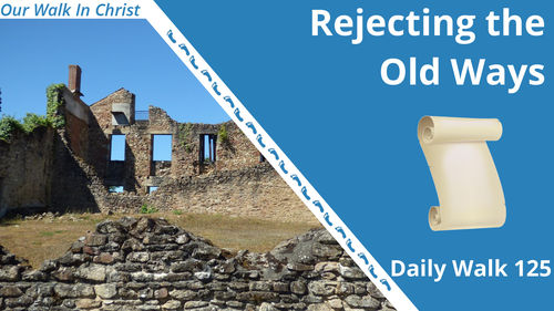 Rejecting the Old Ways | Daily Walk 125