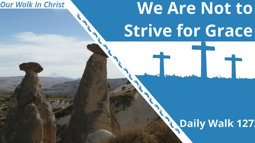 We Are Not To Strive For Grace | Daily Walk 127