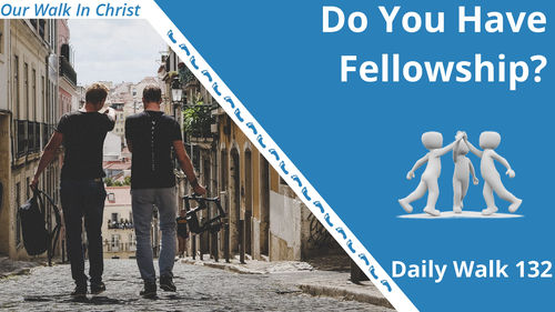 Do You Have Fellowhip | Daily Walk 132