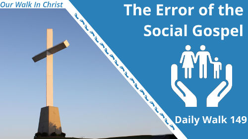 The Error of the Social Gospel | Daily Walk 149