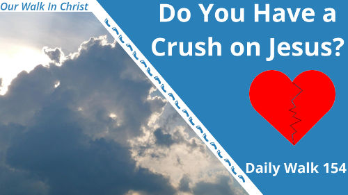 Do You Have a Crush on Jesus? | Daily Walk 154