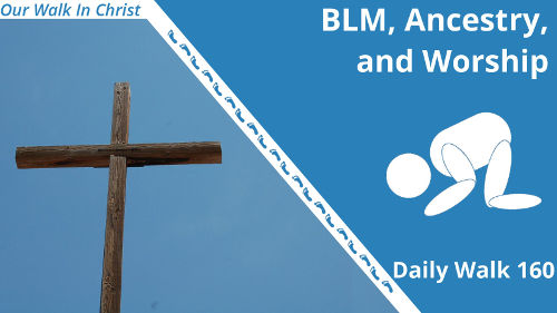 BLM, Ancestry, and Worship | Daily Walk 160