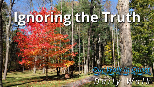 Ignoring the Truth | Daily Walk 58